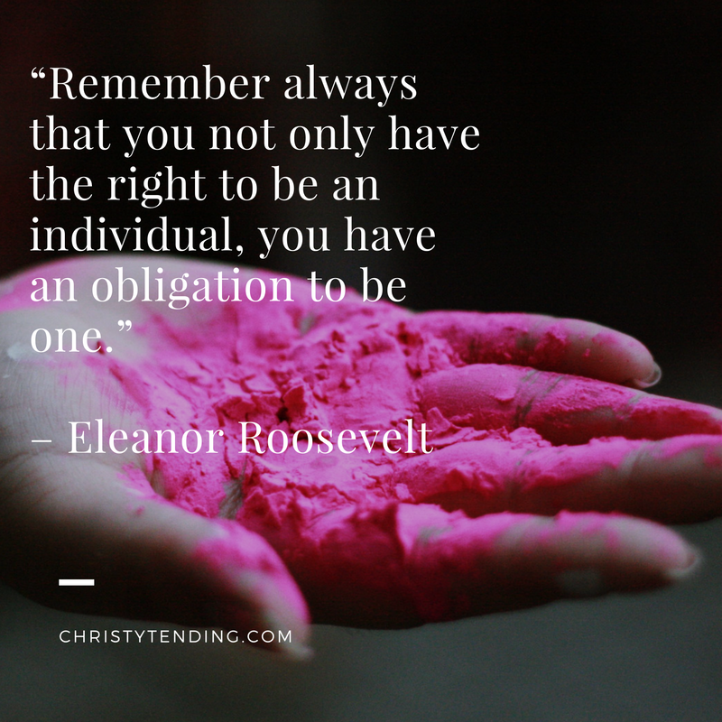 """Remember always that you not only have the right to be an individual, you have an obligation to be one."" – Eleanor Roosevelt >> www.christytending.com"