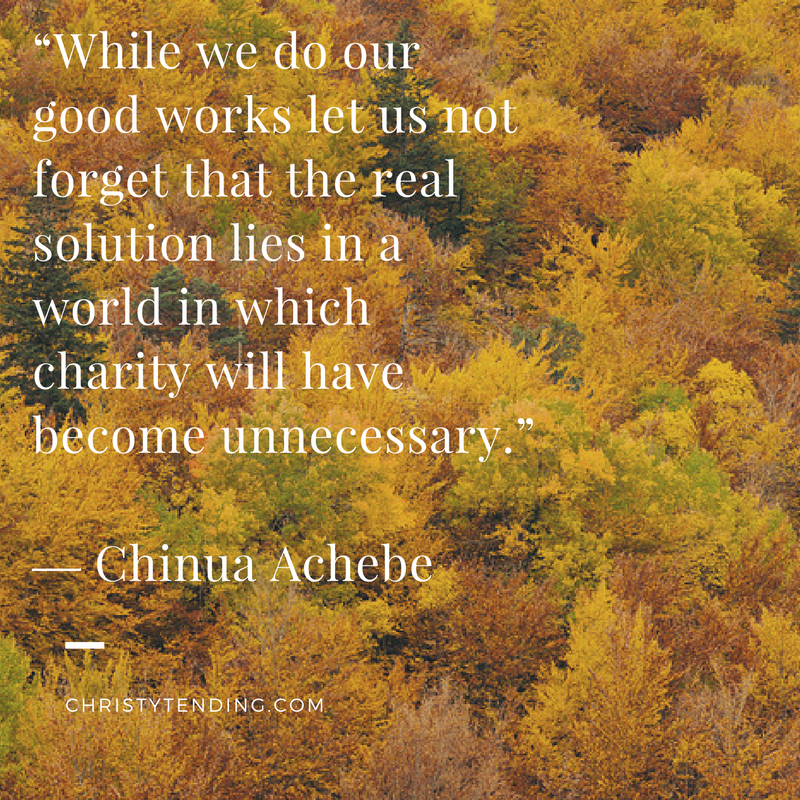 """While we do our good works let us not forget that the real solution lies in a world in which charity will have become unnecessary."" ― Chinua Achebe"