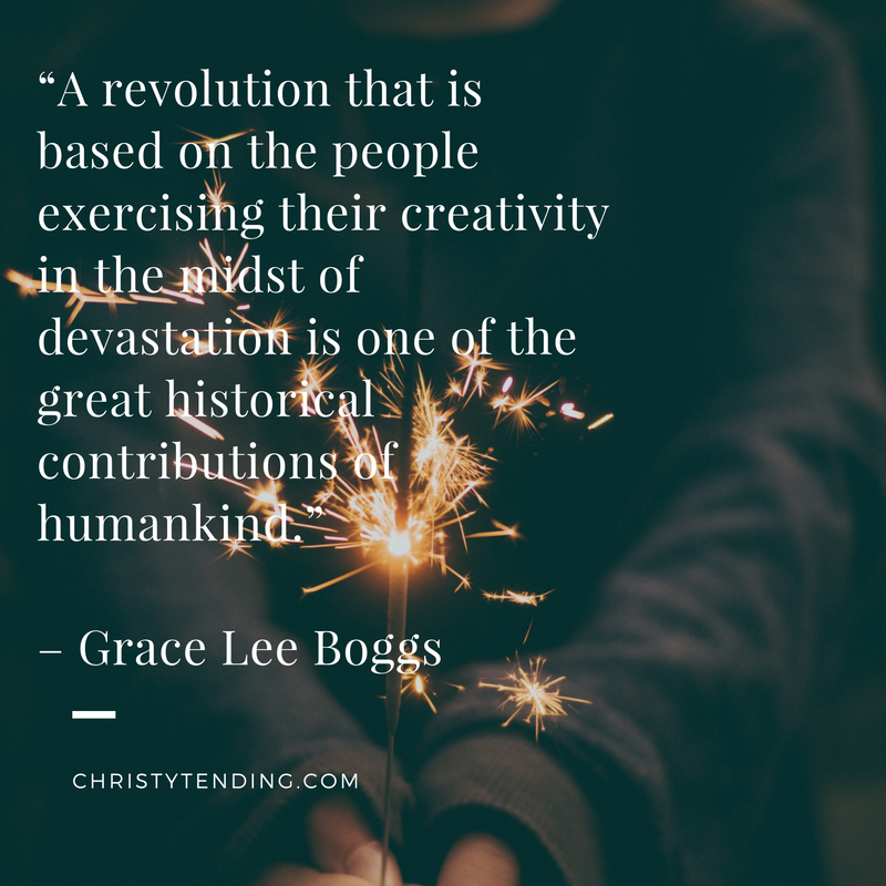"""A revolution that is based on the people exercising their creativity in the midst of devastation is one of the great historical contributions of humankind."" – Grace Lee Boggs >> www.christytending.com"